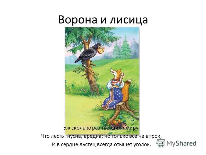 Ворона и лисица Уж сколько раз твердили миру, Что лесть гнусна, вредна; но только все не впрок, И в сердце льстец всегда отыщет уголок.