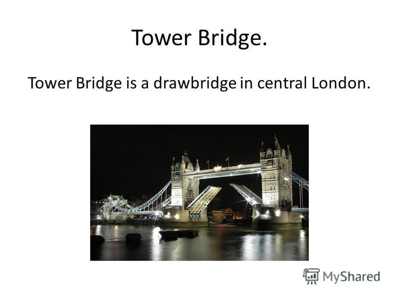 Tower Bridge. Tower Bridge is a drawbridge in central London.
