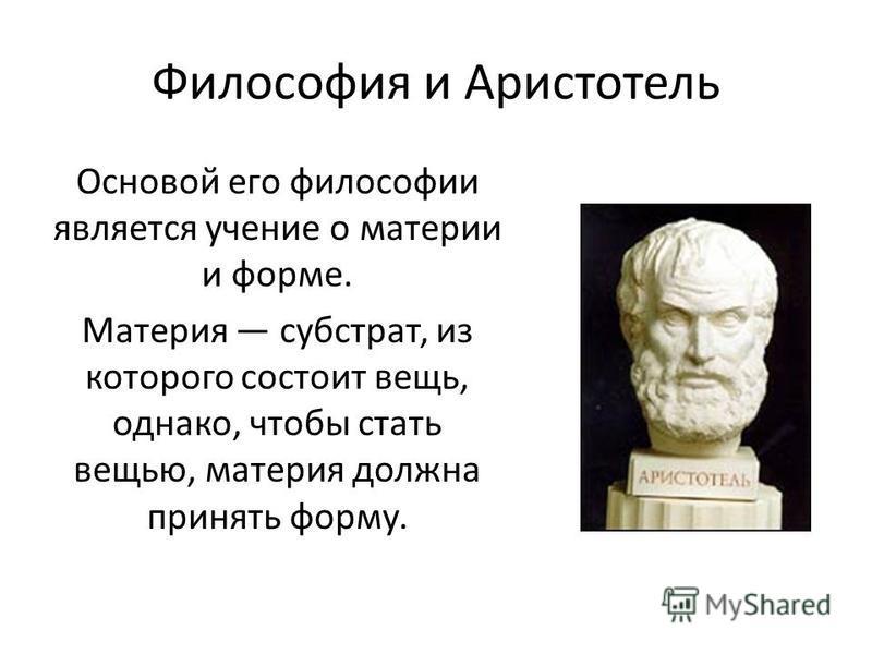 Философия и Аристотель Основой его философии является учение о материи и форме. Материя субстрат, из которого состоит вещь, однако, чтобы стать вещью, материя должна принять форму.