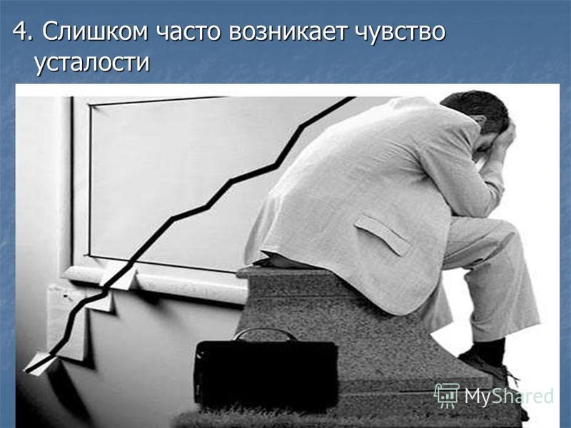 4. Слишком часто возникает чувство усталости