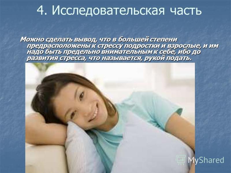 4. Исследовательская часть Можно сделать вывод, что в большей степени предрасположены к стрессу подростки и взрослые, и им надо быть предельно внимательным к себе, ибо до развития стресса, что называется, рукой подать. Можно сделать вывод, что в боль