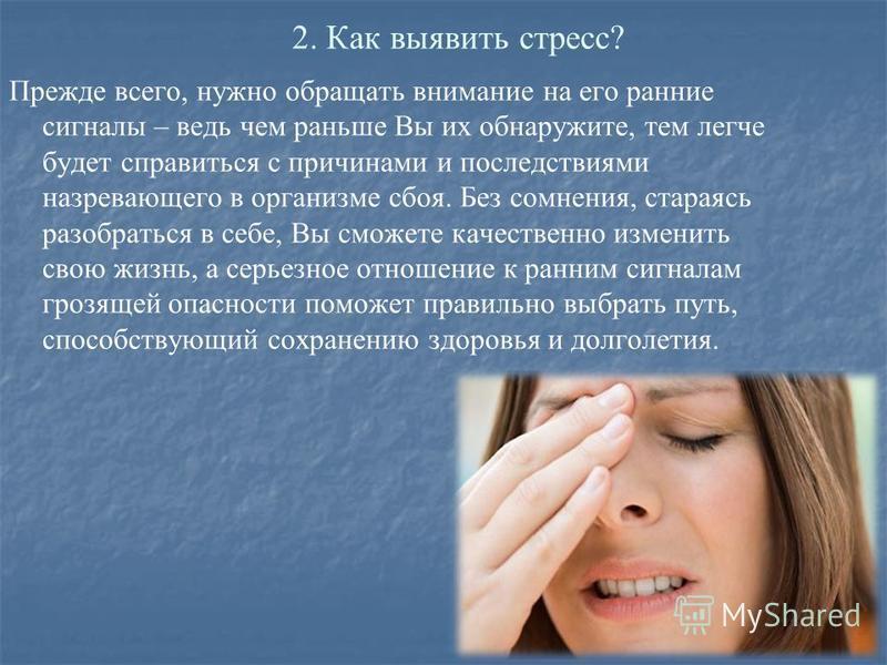 2. Как выявить стресс? Прежде всего, нужно обращать внимание на его ранние сигналы – ведь чем раньше Вы их обнаружите, тем легче будет справиться с причинами и последствиями назревающего в организме сбоя. Без сомнения, стараясь разобраться в себе, Вы