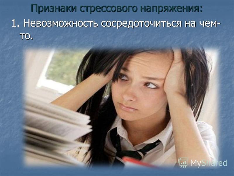 Признаки стрессового напряжения: Признаки стрессового напряжения: 1. Невозможность сосредоточиться на чем- то.