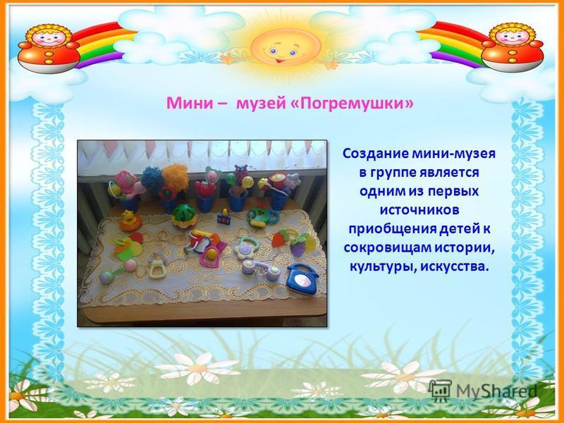 Мини – музей «Погремушки» Создание мини-музея в группе является одним из первых источников приобщения детей к сокровищам истории, культуры, искусства.