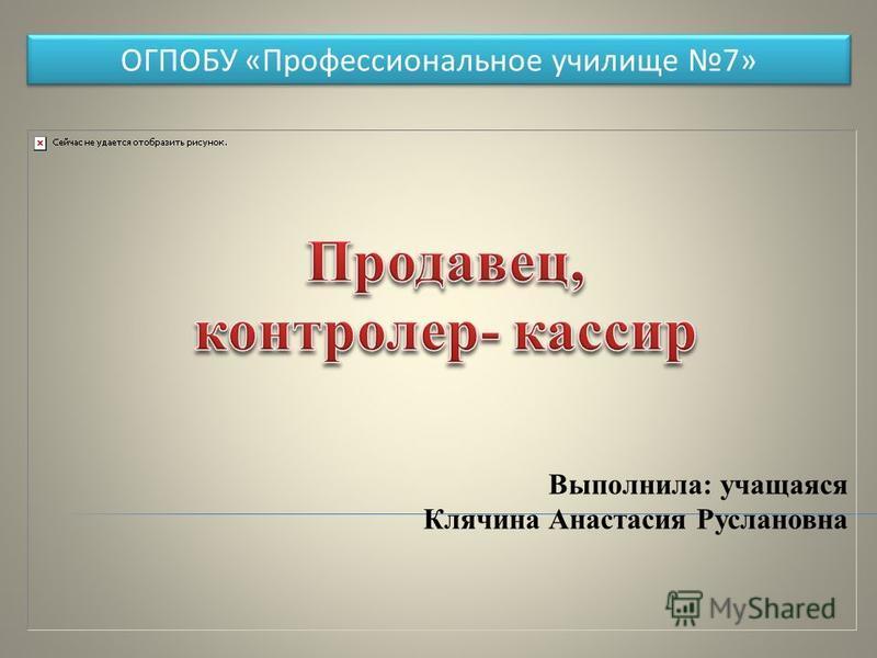 Выполнила: учащаяся Клячина Анастасия Руслановна ОГПОБУ «Профессиональное училище 7»