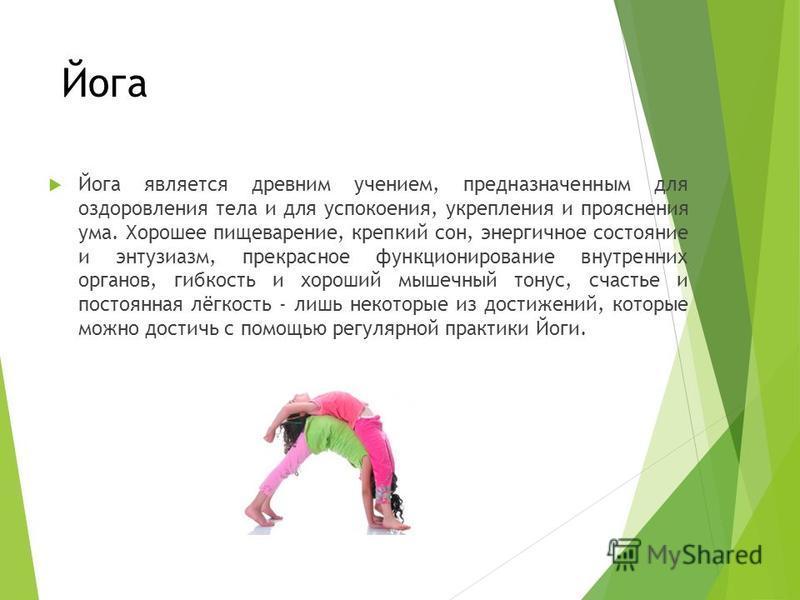 Йога Йога является древним учением, предназначенным для оздоровления тела и для успокоения, укрепления и прояснения ума. Хорошее пищеварение, крепкий сон, энергичное состояние и энтузиазм, прекрасное функционирование внутренних органов, гибкость и хо