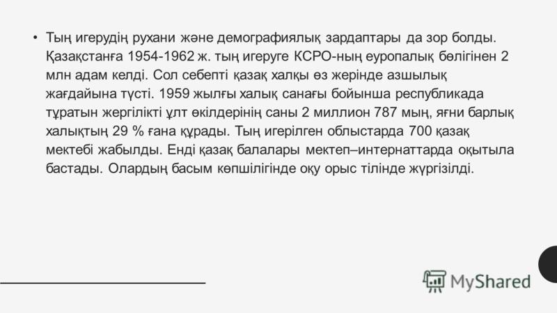 Тың игерудің рухани және демографиялық зардаптары да зор болды. Қазақстанға 1954-1962 ж. тың игеруге КСРО-ның еуропалық бөлігінен 2 млн адам келді. Сол себепті қазақ халқы өз жерінде азшылық жағдайына түсті. 1959 жылғы халық санағы бойынша республика