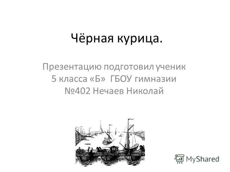 Чёрная курица. Презентацию подготовил ученик 5 класса «Б» ГБОУ гимназии 402 Нечаев Николай