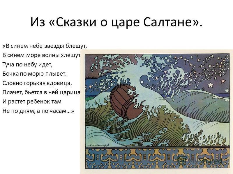 Из «Сказки о царе Салтане». «В синем небе звезды блещут, В синем море волны хлещут; Туча по небу идет, Бочка по морю плывет. Словно горькая вдовица, Плачет, бьется в ней царица; И растет ребенок там Не по дням, а по часам…»