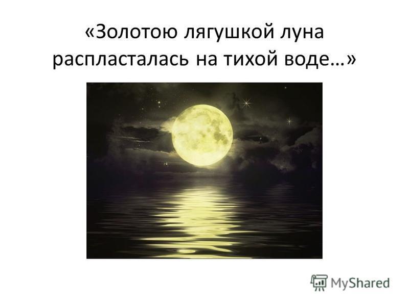 «Золотою лягушкой луна распласталась на тихой воде…»