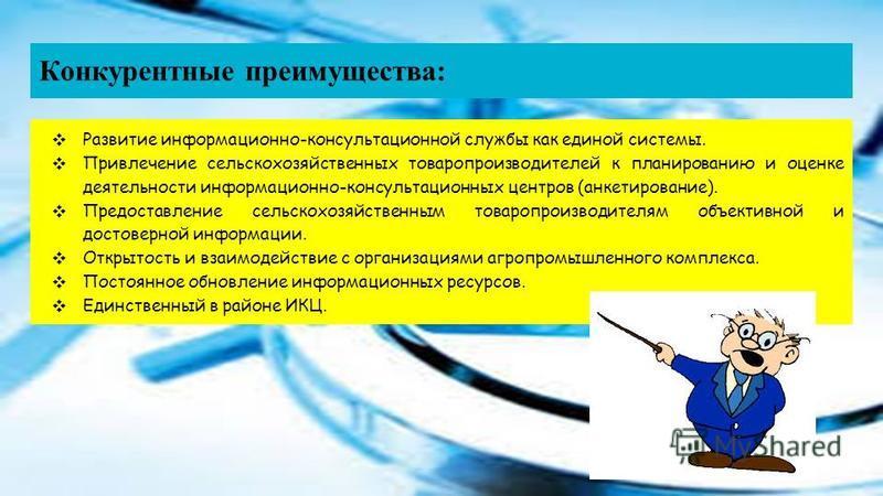 Конкурентные преимущества: Развитие информационно-консультационной службы как единой системы. Привлечение сельскохозяйственных товаропроизводителей к планированию и оценке деятельности информационно-консультационных центров (анкетирование). Предостав