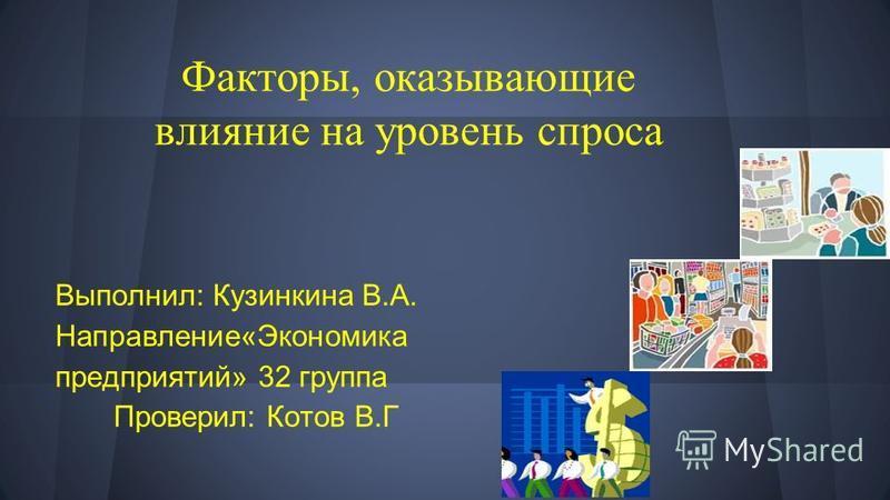 Факторы, оказывающие влияние на уровень спроса Выполнил: Кузинкина В.А. Направление«Экономика предприятий» 32 группа Проверил: Котов В.Г