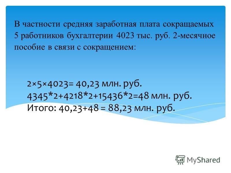 В частности средняя заработная плата сокращаемых 5 работников бухгалтерии 4023 тыс. руб. 2-месячное пособие в связи с сокращением: 2×5×4023= 40,23 млн. руб. 4345*2+4218*2+15436*2=48 млн. руб. Итого: 40,23+48 = 88,23 млн. руб.