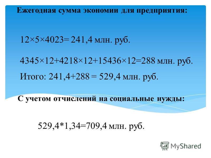 Ежегодная сумма экономии для предприятия: 12×5×4023= 241,4 млн. руб. 4345×12+4218×12+15436×12=288 млн. руб. Итого: 241,4+288 = 529,4 млн. руб. С учетом отчислений на социальные нужды: 529,4*1,34=709,4 млн. руб.