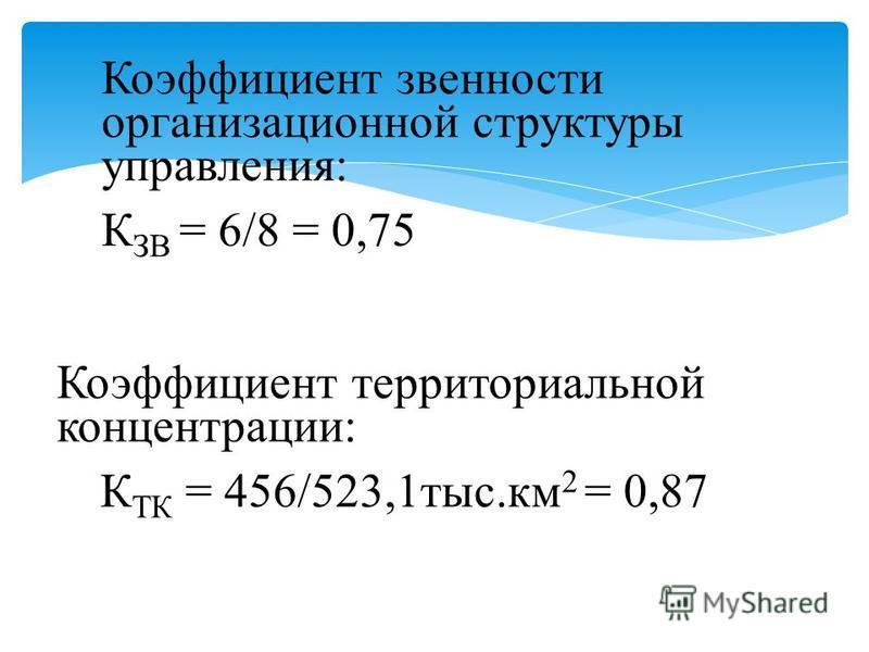 Коэффициент звенности организационной структуры управления: К ЗВ = 6/8 = 0,75 Коэффициент территориальной концентрации: К ТК = 456/523,1 тыс.км 2 = 0,87