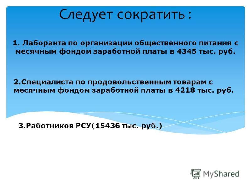 Следует сократить : 1. Лаборанта по организации общественного питания с месячным фондом заработной платы в 4345 тыс. руб. 2. Специалиста по продовольственным товарам с месячным фондом заработной платы в 4218 тыс. руб. 3. Работников РСУ(15436 тыс. руб