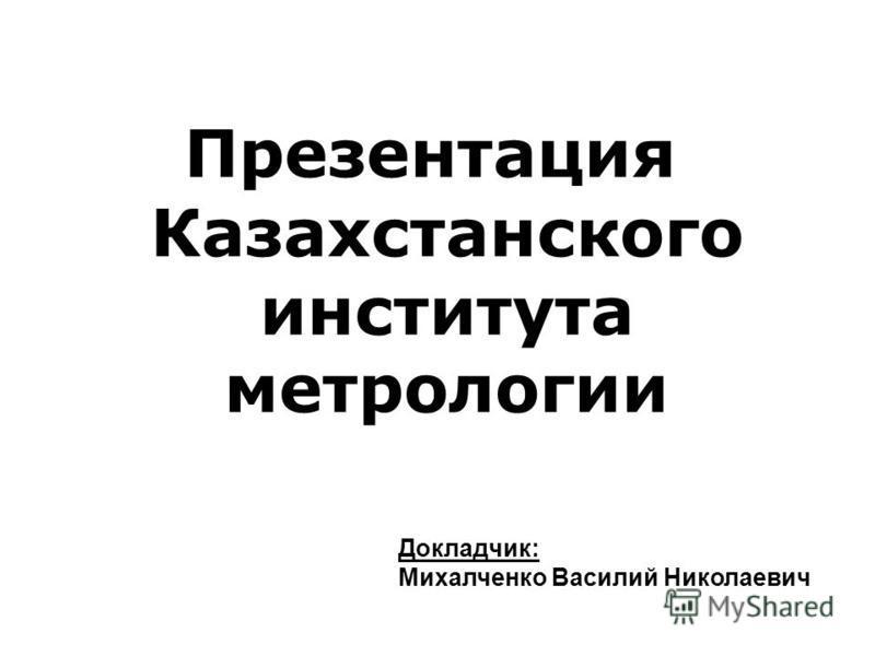 Презентация Казахстанского института метрологии Докладчик: Михалченко Василий Николаевич