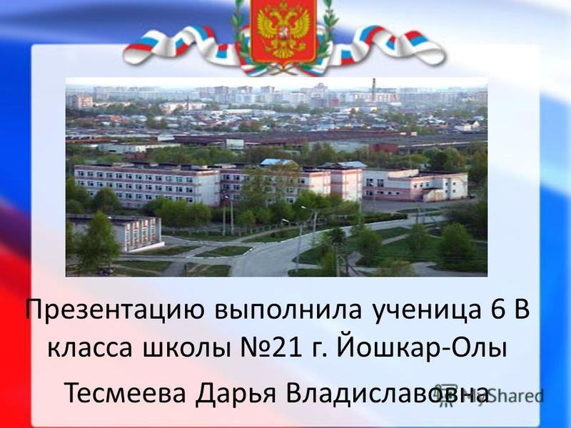 Презентацию выполнила ученица 6 В класса школы 21 г. Йошкар-Олы Тесмеева Дарья Владиславовна