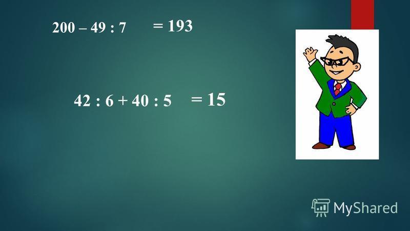 200 – 49 : 7 42 : 6 + 40 : 5 = 193 = 15