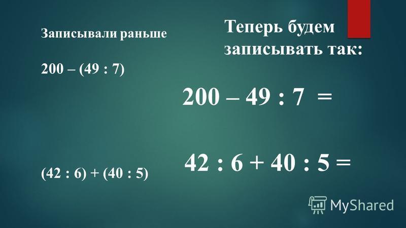 Записывали раньше 200 – (49 : 7) Теперь будем записывать так: 200 – 49 : 7 = (42 : 6) + (40 : 5) 42 : 6 + 40 : 5 =
