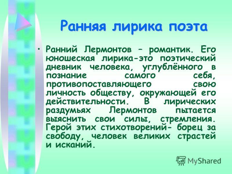 Ранняя лирика поэта Ранний Лермонтов – романтик. Его юношеская лирика-это поэтический дневник человека, углублённого в познание самого себя, противопоставляющего свою личность обществу, окружающей его действительности. В лирических раздумьях Лермонто