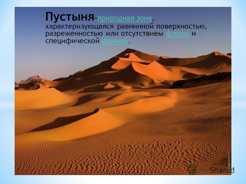 Пустыня -природная зона, характеризующаяся равнинной поверхностью, разреженностью или отсутствием флоры и специфической фауной.природная зонафлорыфауной