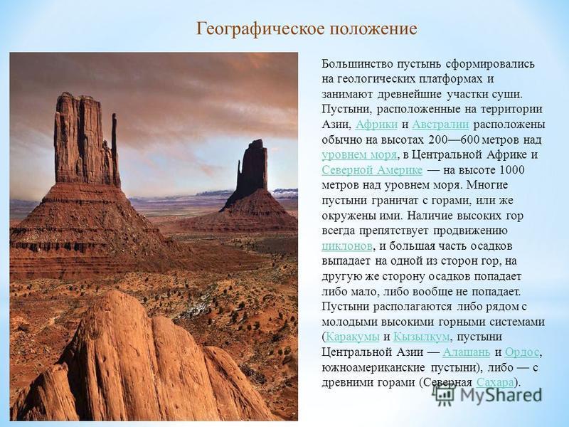 Большинство пустынь сформировались на геологических платформах и занимают древнейшие участки суши. Пустыни, расположенные на территории Азии, Африки и Австралии расположены обычно на высотах 200600 метров над уровнем моря, в Центральной Африке и Севе