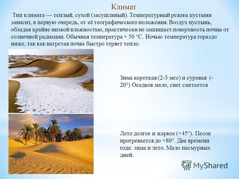 Зима короткая (2-3 мес) и суровая (- 20°) Осадков мало, снег сметается Тип климата теплый, сухой (засушливый). Температурный режим пустыни зависит, в первую очередь, от её географического положения. Воздух пустынь, обладая крайне низкой влажностью, п