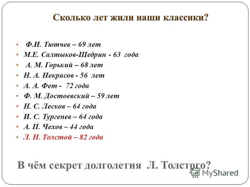 В чём секрет долголетия Л. Толстого? Ф.И. Тютчев – 69 лет М.Е. Салтыков-Щедрин - 63 года А. М. Горький – 68 лет Н. А. Некрасов - 56 лет А. А. Фет - 72 года Ф. М. Достоевский – 59 лет Н. С. Лесков – 64 года И. С. Тургенев – 64 года А. П. Чехов – 44 го