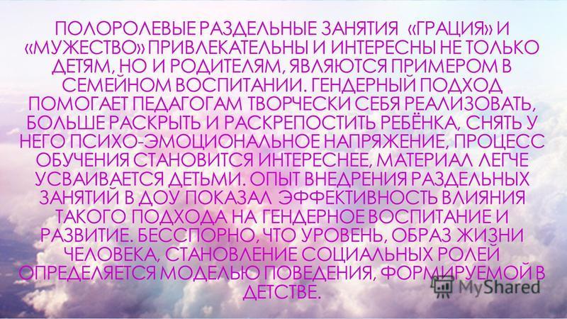 C ПОЛОРОЛЕВЫЕ РАЗДЕЛЬНЫЕ ЗАНЯТИЯ «ГРАЦИЯ» И «МУЖЕСТВО» ПРИВЛЕКАТЕЛЬНЫ И ИНТЕРЕСНЫ НЕ ТОЛЬКО ДЕТЯМ, НО И РОДИТЕЛЯМ, ЯВЛЯЮТСЯ ПРИМЕРОМ В СЕМЕЙНОМ ВОСПИТАНИИ. ГЕНДЕРНЫЙ ПОДХОД ПОМОГАЕТ ПЕДАГОГАМ ТВОРЧЕСКИ СЕБЯ РЕАЛИЗОВАТЬ, БОЛЬШЕ РАСКРЫТЬ И РАСКРЕПОСТИТ