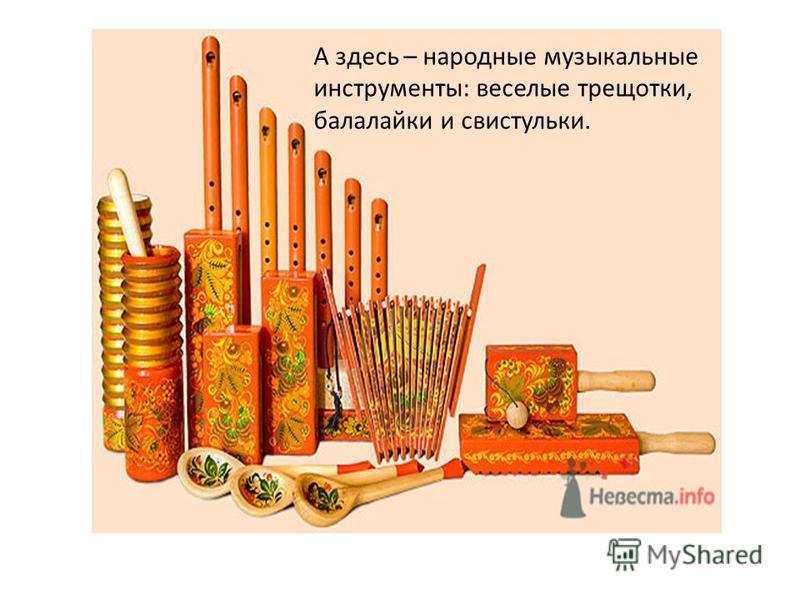 А здесь – народные музыкальные инструменты: веселые трещотки, балалайки и свистульки.
