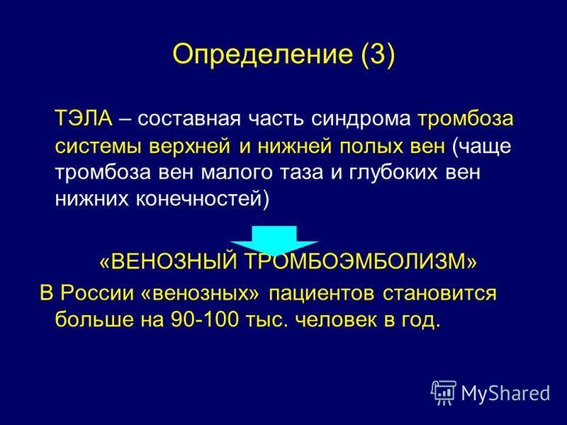 Определение (3) ТЭЛА – составная часть синдрома тромбоза системы верхней и нижней полых вен (чаще тромбоза вен малого таза и глубоких вен нижних конечностей) «ВЕНОЗНЫЙ ТРОМБОЭМБОЛИЗМ» В России «венозных» пациентов становится больше на 90-100 тыс. чел