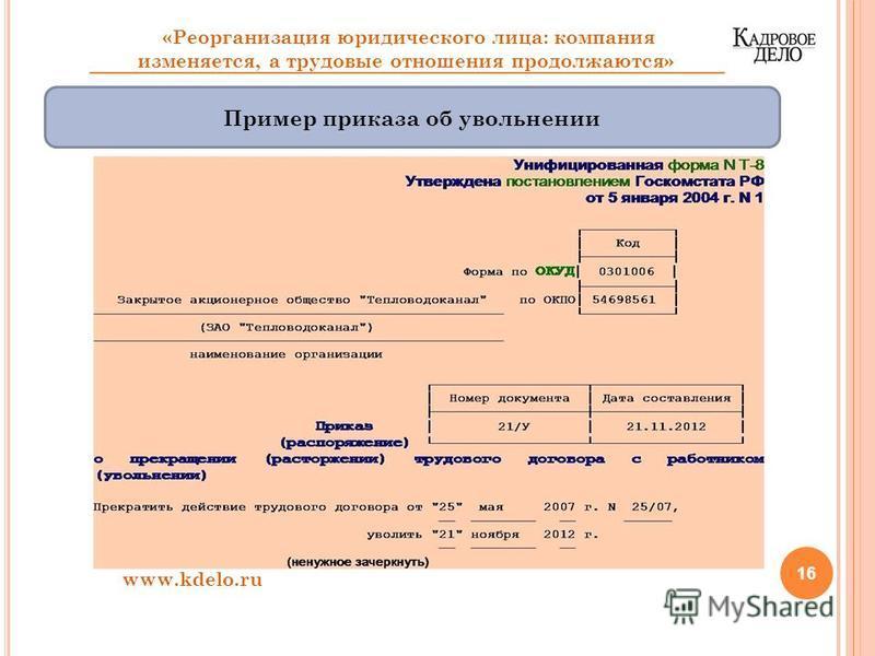 16 www.kdelo.ru «Реорганизация юридического лица: компания изменяется, а трудовые отношения продолжаются» Пример приказа об увольнении