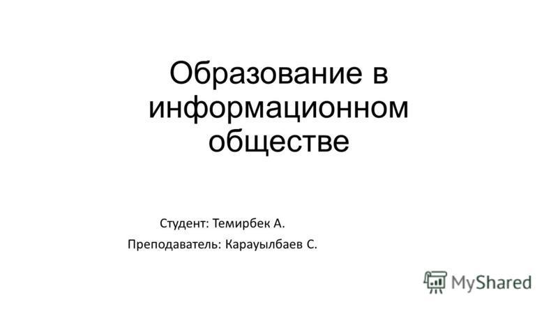 Образование в информационном обществе Студент: Темирбек А. Преподаватель: Карауылбаев С.
