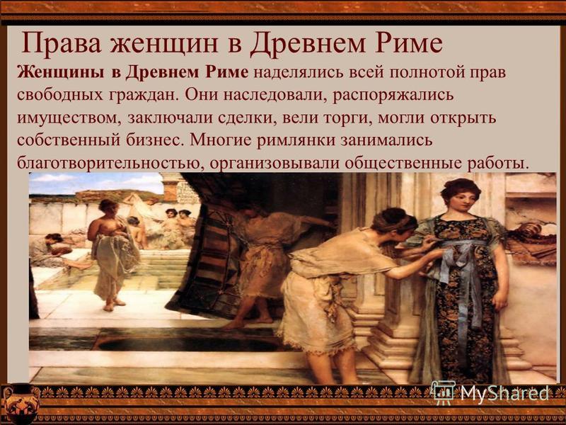 Права женщин в Древнем Риме Женщины в Древнем Риме наделялись всей полнотой прав свободных граждан. Они наследовали, распоряжались имуществом, заключали сделки, вели торги, могли открыть собственный бизнес. Многие римлянки занимались благотворительно
