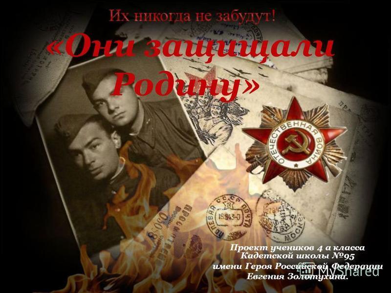 «Они защищали Родину» Проект учеников 4 а класса Кадетской школы 95 имени Героя Российской Федерации Евгения Золотухина.