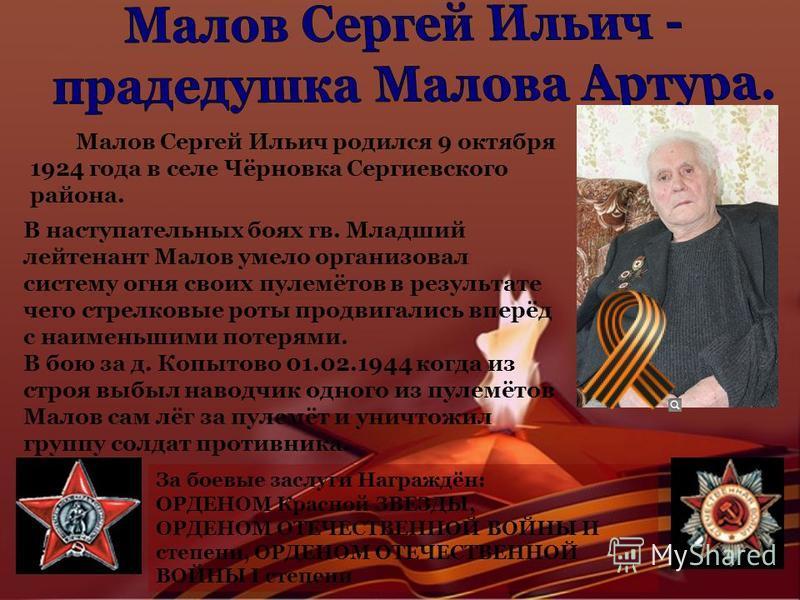 Малов Сергей Ильич родился 9 октября 1924 года в селе Чёрновка Сергиевского района. В наступательных боях гв. Младший лейтенант Малов умело организовал систему огня своих пулемётов в результате чего стрелковые роты продвигались вперёд с наименьшими п