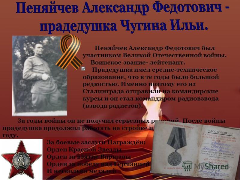 Пеняйчев Александр Федотович был участником Великой Отечественной войны. Воинское звание- лейтенант. Прадедушка имел средне-техническое образование, что в те годы было большой редкостью. Именно поэтому его из Сталинграда отправили на командирские кур