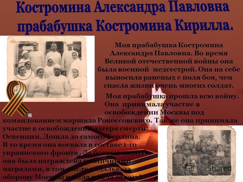 Моя прабабушка Костромина Александра Павловна. Во время Великой отечественной войны она была военной медсестрой. Она на себе выносила раненых с поля боя, чем спасла жизни очень многих солдат. Моя прабабушка прошла всю войну. Она принимала участие в о