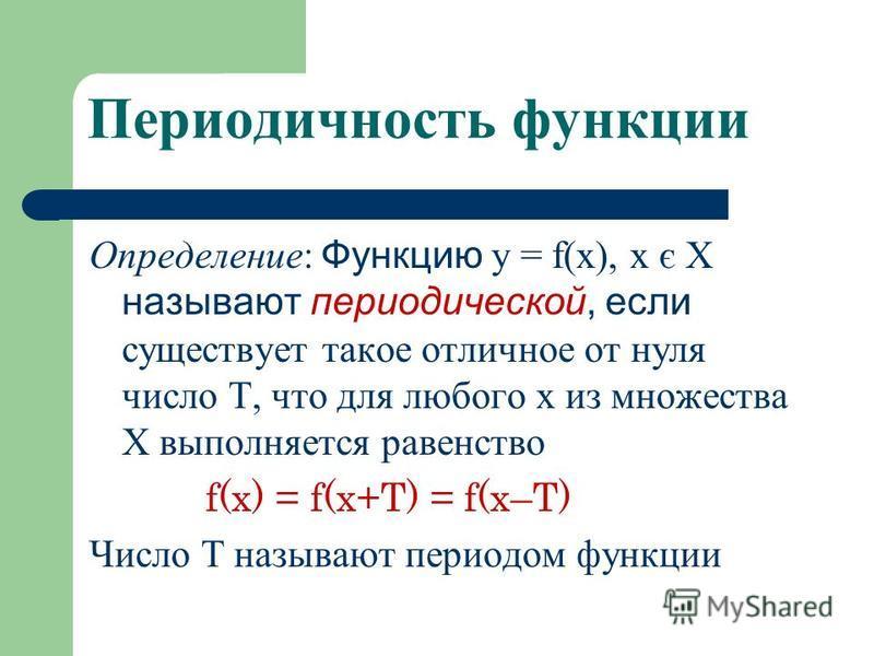 Периодичность функции Определение: Функцию у = f(x), х є Х называют периодической, если существует такое отличное от нуля число Т, что для любого х из множества Х выполняется равенство f(x) = f(x+T) = f(x–T) Число Т называют периодом функции