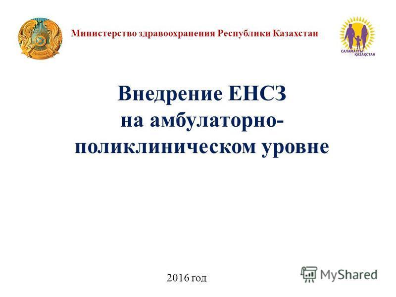 Министерство здравоохранения Республики Казахстан 2016 год Внедрение ЕНСЗ на амбулаторно- поликлиническом уровне