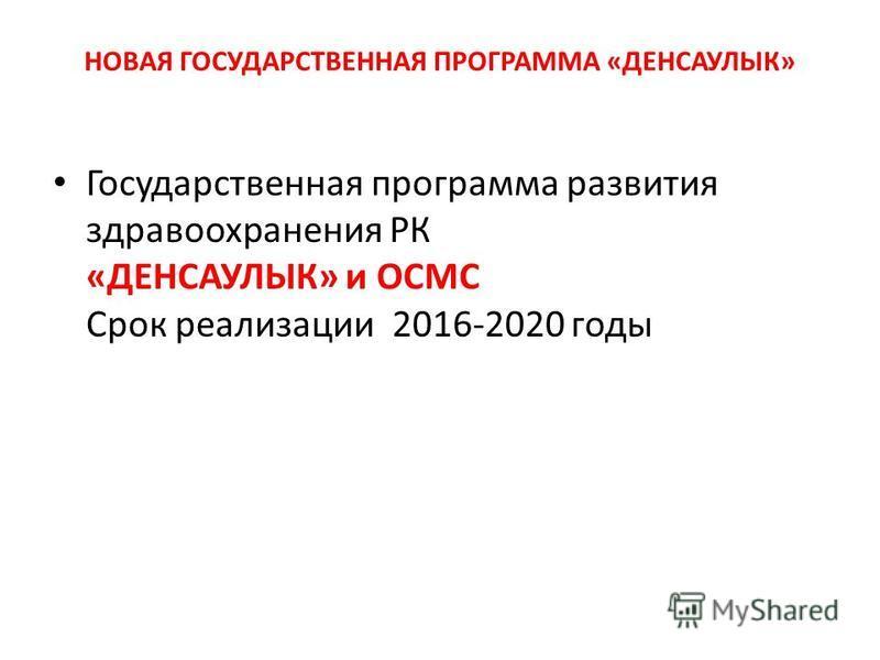 НОВАЯ ГОСУДАРСТВЕННАЯ ПРОГРАММА «ДЕНСАУЛЫК» Государственная программа развития здравоохранения РК «ДЕНСАУЛЫК» и ОСМС Срок реализации 2016-2020 годы