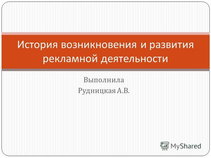 Выполнила Рудницкая А. В. История возникновения и развития рекламной деятельности