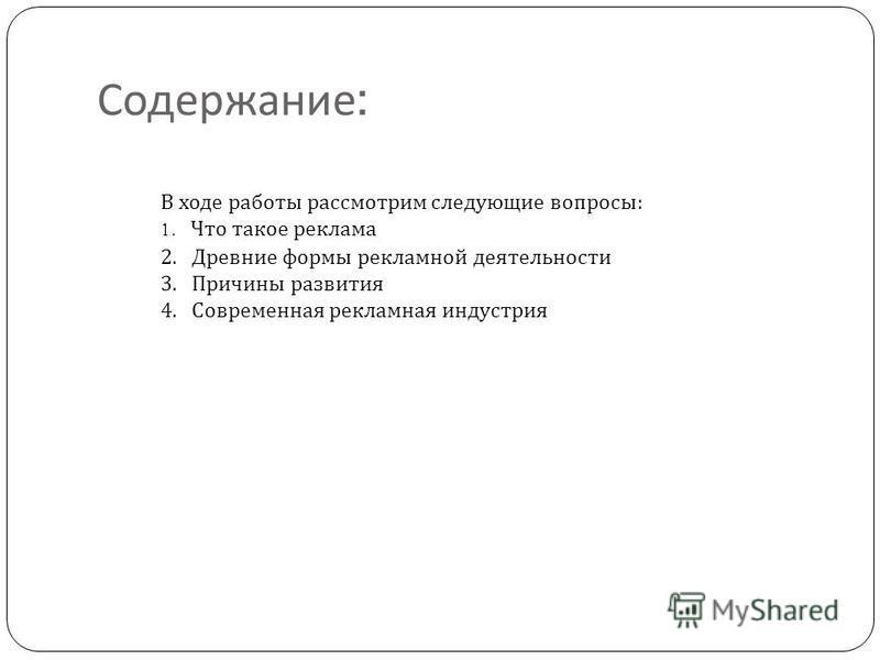 Содержание : В ходе работы рассмотрим следующие вопросы : 1. Что такое реклама 2. Древние формы рекламной деятельности 3. Причины развития 4. Современная рекламная индустрия