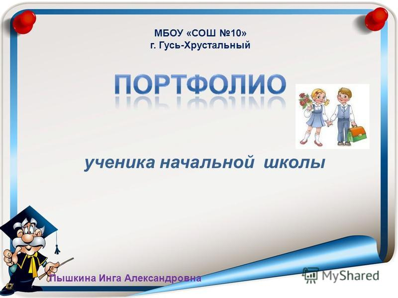 ученика начальной школы МБОУ «СОШ 10» г. Гусь-Хрустальный Пышкина Инга Александровна