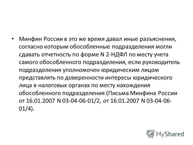 Минфин России в это же время давал иные разъяснения, согласно которым обособленные подразделения могли сдавать отчетность по форме N 2-НДФЛ по месту учета самого обособленного подразделения, если руководитель подразделения уполномочен юридическим лиц