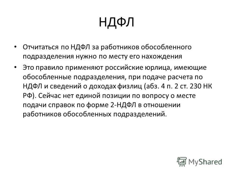 НДФЛ Отчитаться по НДФЛ за работников обособленного подразделения нужно по месту его нахождения Это правило применяют российские юрлица, имеющие обособленные подразделения, при подаче расчета по НДФЛ и сведений о доходах физ лиц (абз. 4 п. 2 ст. 230