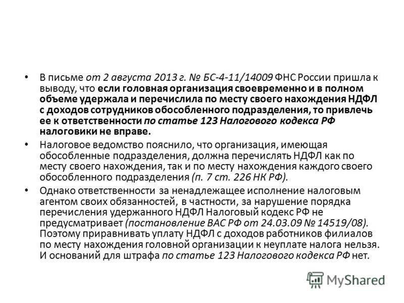В письме от 2 августа 2013 г. БС-4-11/14009 ФНС России пришла к выводу, что если головная организация своевременно и в полном объеме удержала и перечислила по месту своего нахождения НДФЛ с доходов сотрудников обособленного подразделения, то привлечь