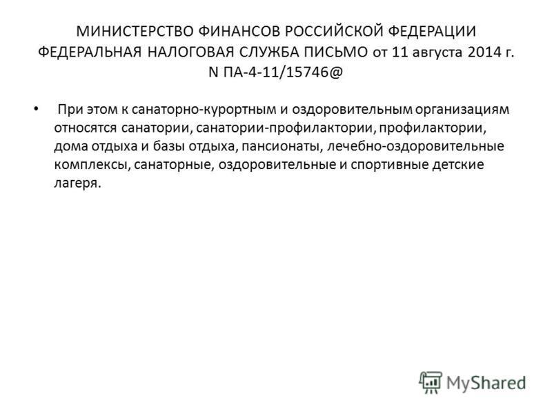 МИНИСТЕРСТВО ФИНАНСОВ РОССИЙСКОЙ ФЕДЕРАЦИИ ФЕДЕРАЛЬНАЯ НАЛОГОВАЯ СЛУЖБА ПИСЬМО от 11 августа 2014 г. N ПА-4-11/15746@ При этом к санаторно-курортным и оздоровительным организациям относятся санатории, санатории-профилактории, профилактории, дома отды
