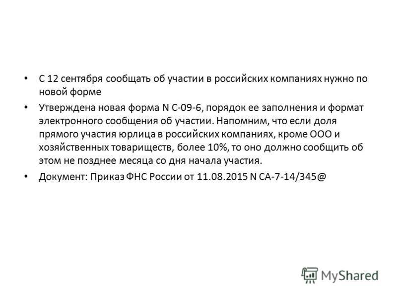 С 12 сентября сообщать об участии в российских компаниях нужно по новой форме Утверждена новая форма N С-09-6, порядок ее заполнения и формат электронного сообщения об участии. Напомним, что если доля прямого участия юрлица в российских компаниях, кр